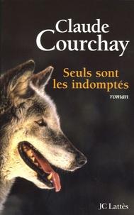Claude Courchay - Seuls sont les indomptés.
