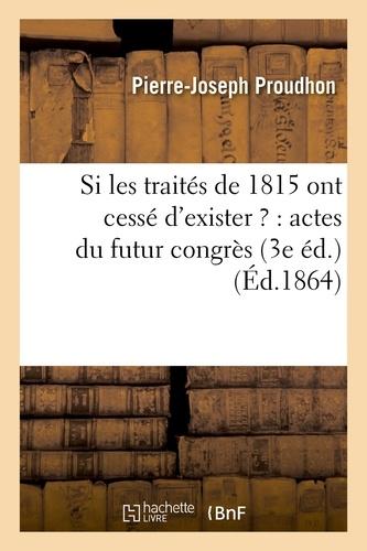Si les traités de 1815 ont cessé d'exister ? : actes du futur congrès 3e éd.