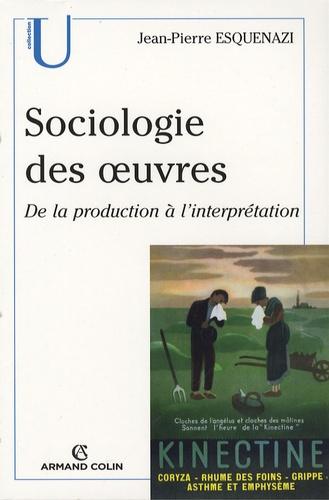 Jean-Pierre Esquenazi - Sociologie des oeuvres - De la production à l'interprétation.
