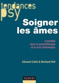 Edouard Collot et Bertrand Hell - Soigner les âmes - L'invisible dans la psychothérapie et la cure chamanique.