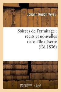 Johann Rudolf Wyss - Soirées de l'ermitage : récits et nouvelles dans l'île déserte.