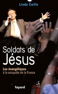 Linda Caille et José-Alain Fralon - Soldats de Jésus - Les évangéliques à la conquête de la France.