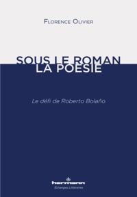 Florence Olivier - Sous le roman, la poésie - Le défi de Roberto Bolaño.