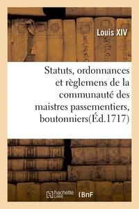 Louis XIV - Statuts, ordonnances et règlemens de la communauté des maistres passementiers, boutonniers.