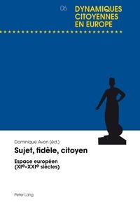 Dominique Avon - Sujet, fidèle, citoyen - Espace européen (XIe-XXIe siècles).