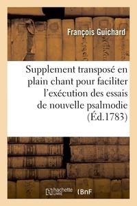François Guichard - Supplement transposé en plain chant pour faciliter l'exécution des essais de nouvelle psalmodie - a une, deux ou trois voix, à l'usage des eglises cathédrales, collégiales.