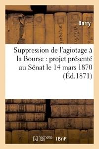 Barry - Suppression de l'agiotage à la Bourse : projet présenté au Sénat le 14 mars 1870.