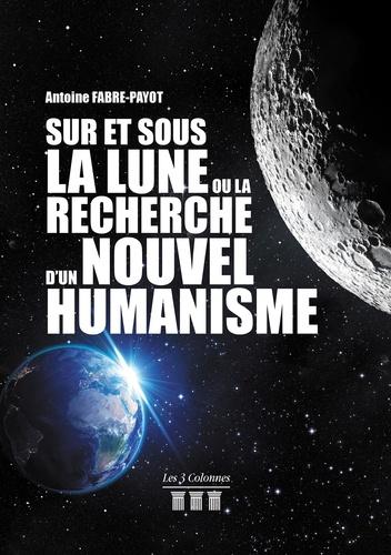 Antoine Fabre-Payot - Sur et Sous la Lune ou la Recherche d'un Nouvel Humanisme.