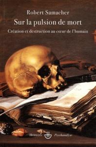 Robert Samacher - Sur la pulsion de mort - Création et destruction au coeur de l'humain.