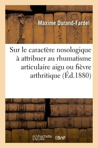 Maxime Durand-Fardel - Sur le caractère nosologique qu'il convient d'attribuer au rhumatisme articulaire aigu.