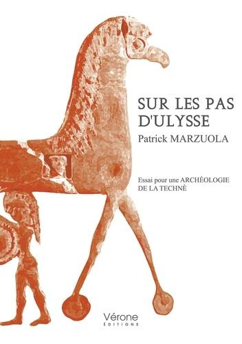 Patrick Marzuola - Sur les pas d'Ulysse - Essai pour une archéologie de la technè.
