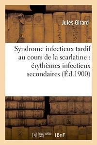 Jules Girard - Syndrome infectieux tardif au cours de la scarlatine : érythèmes infectieux secondaires.