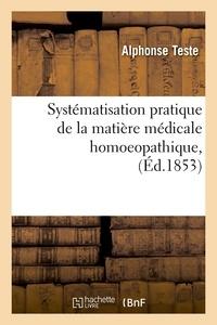 Alphonse Teste - Systématisation pratique de la matière médicale homoeopathique, (Éd.1853).