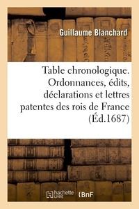 Guillaume Blanchard - Table chronologique. Ordonnances, édits, déclarations et lettres patentes des rois de France.