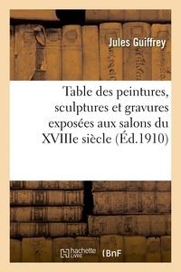 Jules Guiffrey - Table des peintures, sculptures et gravures exposées aux salons du XVIIIe siècle.