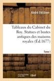 André Félibien - Tableaux du Cabinet du roy. Statues et bustes antiques des maisons royales. Tome I.