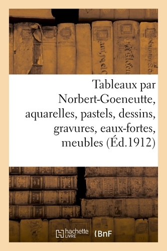 Tableaux par Norbert-Goeneutte, aquarelles, pastels, dessins, gravures, eaux-fortes, meubles. et sièges anciens, faïences, armes, bronzes