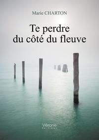 Marie Charton - Te perdre du côté du fleuve.