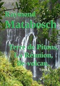 Raymond Matabosch - Terre de Pitons, La Réunion, île-volcan. Tome I.