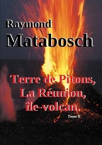 Raymond Matabosch - Terre de Pitons, La Réunion, île-volcan. Tome II.