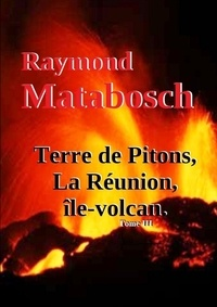 Raymond Matabosch - Terre de Pitons, La Réunion, île-volcan. Tome III.