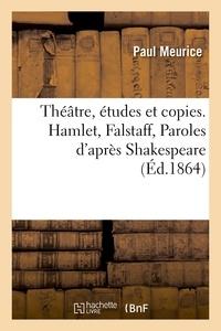Paul Meurice - Théâtre, études et copies. Hamlet, Falstaff, Paroles d'après Shakespeare.