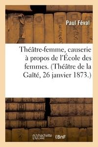 Paul Féval - Théâtre-femme, causerie à propos de l'École des femmes. (Théâtre de la Gaîté, 26 janvier 1873.).