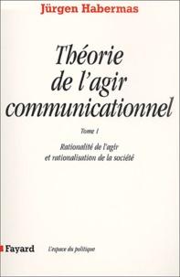 Jürgen Habermas - Théorie de l'agir communicationnel. - Tome 1, Rationalité de l'agir et rationalisation de la société.