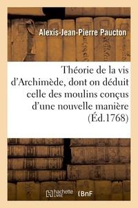 Alexis-Jean-Pierre Paucton - Théorie de la vis d'Archimède, de laquelle on déduit celle de moulins conçus d'une nouvelle manière - On y joint la construction d'un nouveau lock ou sillomètre et celle de rames très commodes.