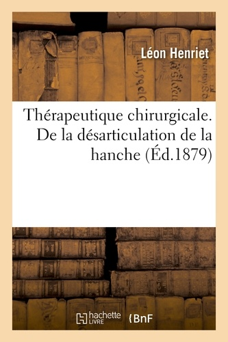 Thérapeutique chirurgicale. De la désarticulation de la hanche. De la Réunion des plaies.