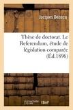 Jacques Debacq - Thèse de doctorat. Le Referendum, étude de législation comparée.