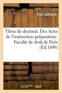 Paul Lefebvre - Thèse de doctorat. Des Actes de l'instruction préparatoire. Faculté de droit de Paris.