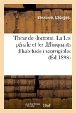 Georges Bessière - Thèse de doctorat. La Loi pénale et les délinquants d'habitude incorrigibles.