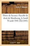 F. édouard Ferry - Thèse de licence. Faculté de droit de Strasbourg, le lundi 30 août 1841.