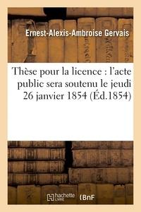 Gervais - Thèse pour la licence : l'acte public sera soutenu le jeudi 26 janvier 1854,.