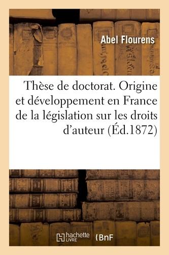 Abel Flourens - Thèse pour le doctorat. Origine et développement en France de la législation sur les droits d'auteur.