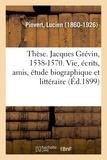 Lucien Pinvert - Thèse. Jacques Grévin, 1538-1570. Sa vie, ses écrits, ses amis, étude biographique et littéraire.
