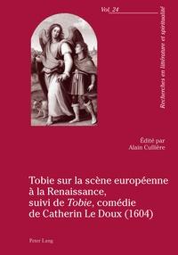 Alain Cuillère et Catherin Le Doux - Tobie sur la scène européenne à la Renaissance - Suivi de Tobie, comédie de Catherin Le Doux (1604).