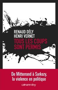 Henri Vernet et Renaud Dély - Tous les coups sont permis - De Mitterrand à Sarkozy, la violence en politique.