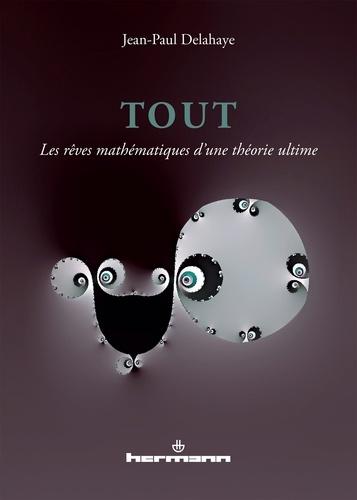 Jean-Paul Delahaye - Tout - Les rêves mathématiques d'une théorie ultime.