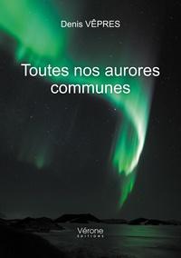 Denis Vêpres - Toutes nos aurores communes - Carnet de route d'un travailleur social.