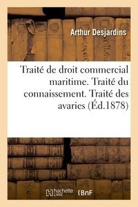Arthur Desjardins - Traité de droit commercial maritime. Traité du connaissement. Traité des avaries.