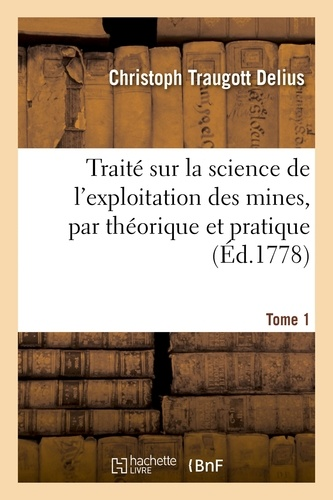Hachette BNF - Traité sur la science de l'exploitation des mines, par théorique et pratique. Tome 1.