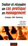 Olivier Meier et Cécile Ayerbe - Traiter et résoudre un cas pratique en management - Stratégie, GRH, Marketing.