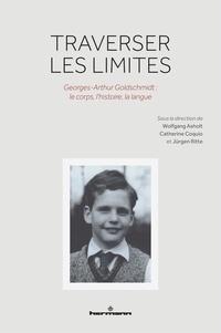 Wolfgang Asholt et Catherine Coquio - Traverser les limites - Georges-Arthur Goldschmidt : le corps, l'histoire, la langue.