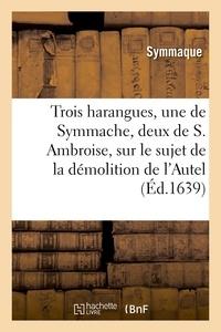 Symmaque et  Ambrosiaster - Trois harangues, une de Symmache, et deux de S. Ambroise, sur démolition de l'Autel de la Victoire.