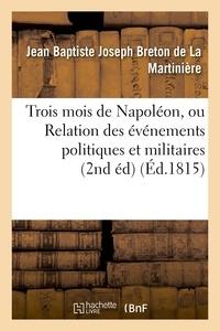Jean Baptiste Joseph Breton de La Martinière - Trois mois de Napoléon, ou Relation des événemens politiques et militaires (2nd éd) (Éd.1815).