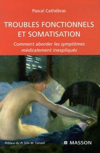 Pascal Cathébras - Troubles fonctionnels et somatisation - Comment aborder les symptomes médicalement inexpliqués.