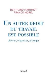 Franck Morel et Bertrand Martinot - Un autre droit du travail est possible - Libérer, organiser, protéger.