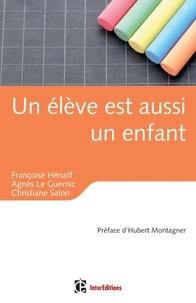 Françoise Hénaff et Agnès Le Guernic - Un élève est aussi un enfant - Education, relations et émotions.